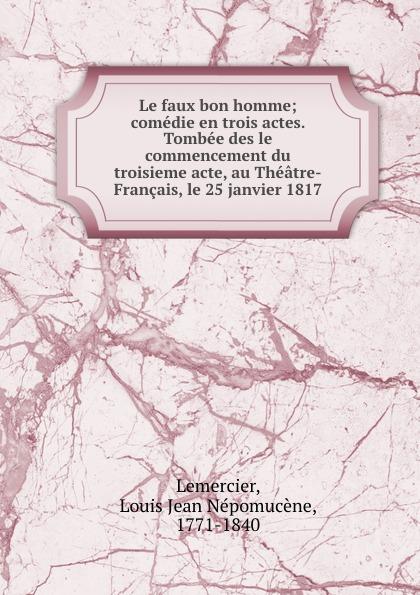 Фото - Louis Jean Népomucène Lemercier Le faux bon homme; comedie en trois actes. Tombee des le commencement du troisieme acte, au Theatre-Francais, le 25 janvier 1817 jean paul gaultier le male