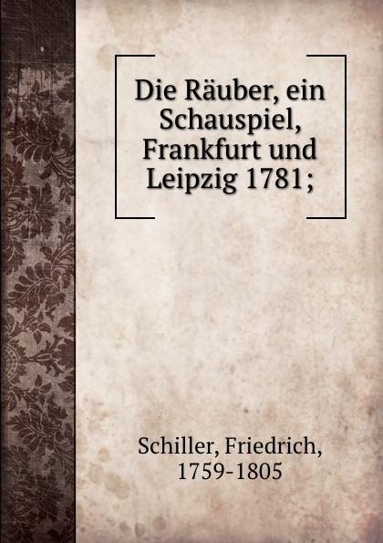 F. Schiller Die Rauber, ein Schauspiel, Frankfurt und Leipzig 1781; die rauber