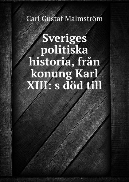 Carl Gustaf Malmström Sveriges politiska historia, fran konung Karl XIII: s dod till . oscar montelius sveriges historia fran aldsta tid till vara dagar 1
