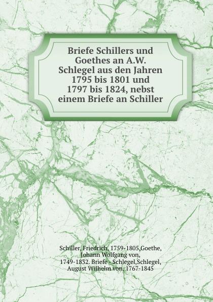 Friedrich Schiller Briefe Schillers und Goethes an A.W. Schlegel aus den Jahren 1795 bis 1801 und 1797 bis 1824, nebst einem Briefe an Schiller friedrich von schiller briefe schillers und goethes an a w schlegel