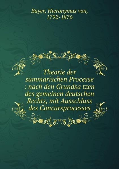 Hieronymus von Bayer Theorie der summarischen Processe : nach den Grundsatzen des gemeinen deutschen Rechts, mit Ausschluss des Concursprocesses
