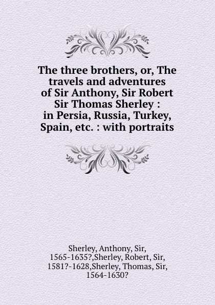 лучшая цена Anthony Sherley The three brothers, or, The travels and adventures of Sir Anthony, Sir Robert . Sir Thomas Sherley : in Persia, Russia, Turkey, Spain, etc. : with portraits