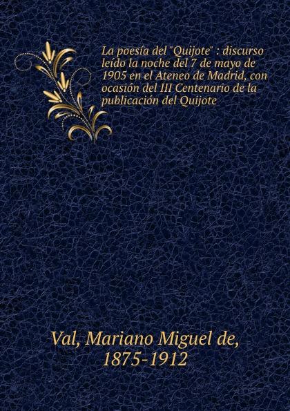 Mariano Miguel de Val La poesia del Quijote : discurso leido la noche del 7 de mayo de 1905 en el Ateneo de Madrid, con ocasion del III Centenario de la publicacion del Quijote miguel rodríguez el venado cola blanca