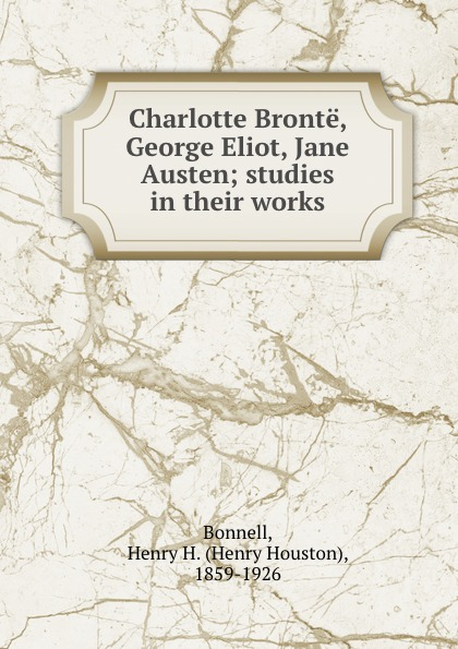 Henry Houston Bonnell Charlotte Bronte, George Eliot, Jane Austen; studies in their works a s byatt rebecca swift imagining characters six conversations about women writers jane austen charlotte bronte george eli ot willa cather iris murdoch and t