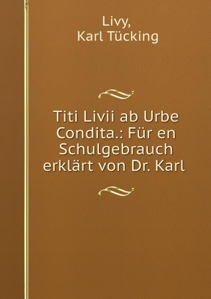 Karl Tücking Livy Titi Livii ab Urbe Condita.: Fur en Schulgebrauch erklart von Dr. Karl . livy livy titi livii ab urbe condita liber xxi fur den schulgebrauch classic reprint