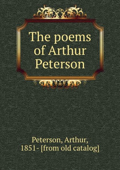 Arthur Peterson The poems of Arthur Peterson arthur peterson the poems of arthur peterson