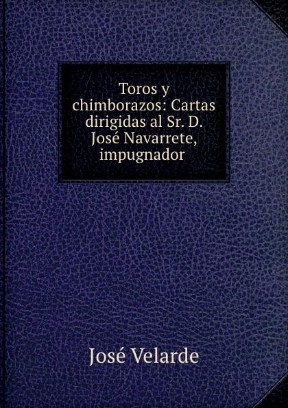 José Velarde Toros y chimborazos: Cartas dirigidas al Sr. D. Jose Navarrete, impugnador . toros huesca viernes