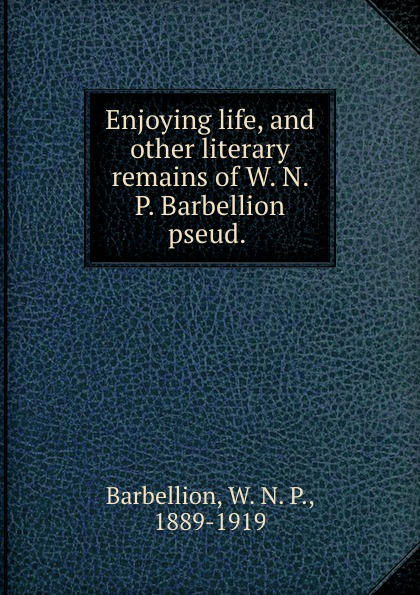 W. N. P. Barbellion Enjoying life, and other literary remains of W. N. P. Barbellion pseud. w n p barbellion the journal of a disappointed man
