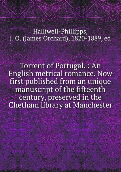 Torrent of Portugal. : An English metrical romance. Now first published from an unique manuscript of the fifteenth century, preserved in the Chetham library at Manchester. Эта книга — репринт оригинального...