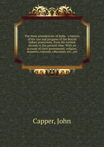 John Capper The three presidencies of India : a history of the rise and progress of the British Indian posessions, from the earliest records to the present time. With an account of their government, religion, manners, customs, education, etc., etc william abbatt a history of the united states and its people from their earliest records to the present time volume 6
