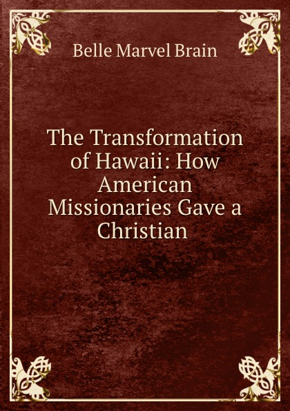 Belle Marvel Brain The Transformation of Hawaii: How American Missionaries Gave a Christian .
