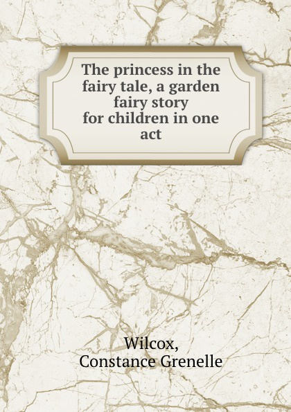 Constance Grenelle Wilcox The princess in the fairy tale, a garden fairy story for children in one act