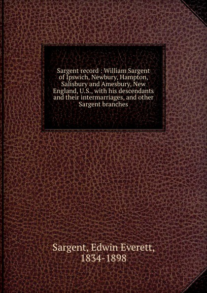Edwin Everett Sargent Sargent record : William Sargent of Ipswich, Newbury, Hampton, Salisbury and Amesbury, New England, U.S., with his descendants and their intermarriages, and other Sargent branches sargent a5 notebook