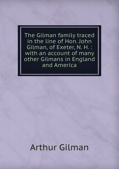 цена на Arthur Gilman The Gilman family traced in the line of Hon. John Gilman, of Exeter, N. H. : with an account of many other Gilmans in England and America