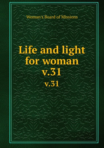 Woman's Board of Missions Life and light for woman. v.31 woman s board of missions life and light for woman v 31