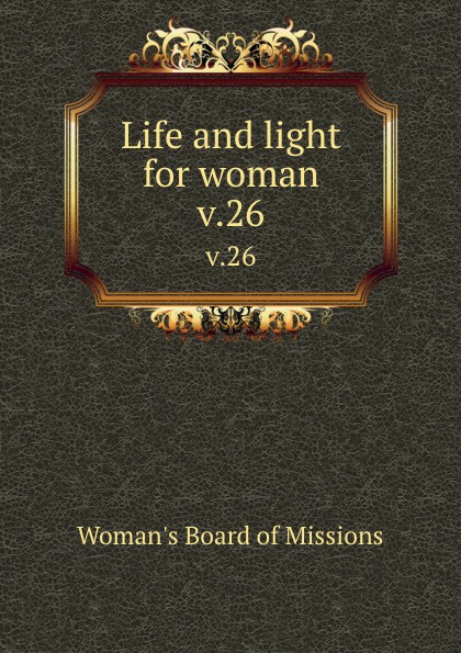 Woman's Board of Missions Life and light for woman. v.26 woman s board of missions life and light for woman v 19