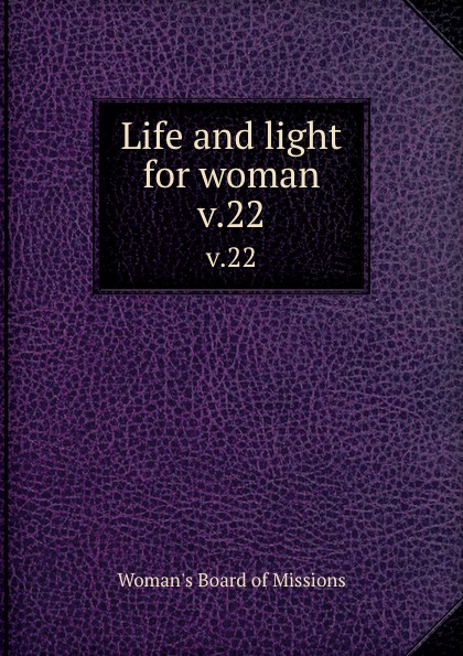 Woman's Board of Missions Life and light for woman. v.22 woman s board of missions life and light for woman volume 22