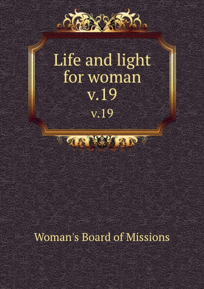 Woman's Board of Missions Life and light for woman. v.19 woman s board of missions life and light for woman v 19