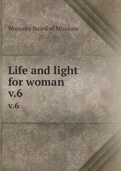 Woman's Board of Missions Life and light for woman. v.6 woman s board of missions life and light for woman v 48 6