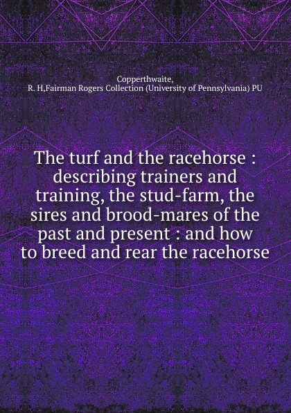 R.H. Copperthwaite The turf and the racehorse : describing trainers and training, the stud-farm, the sires and brood-mares of the past and present : and how to breed and rear the racehorse mares 43163668