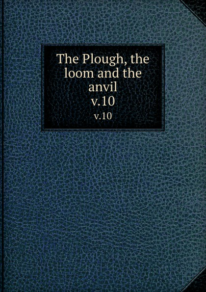 The Plough, the loom and the anvil. v.10 plough the furrow