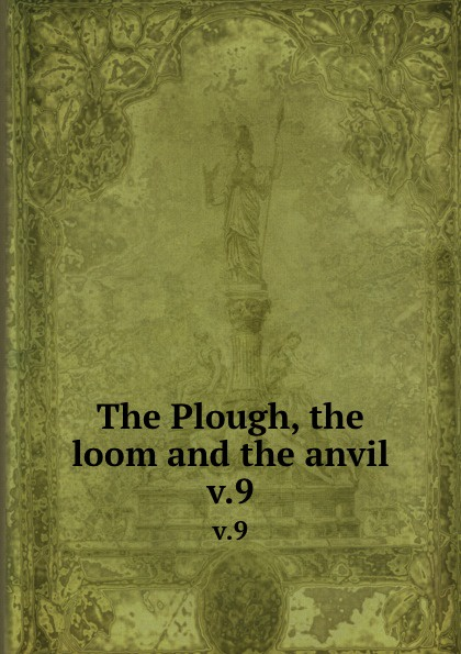 The Plough, the loom and the anvil. v.9 plough the furrow