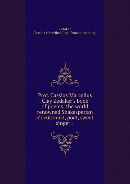 Cassius Marcellus Clay Zedaker Prof. Cassius Marcellus Clay Zedaker.s book of poems: the world renowned Shakesperian elocutionist, poet, sweet singer . . цена