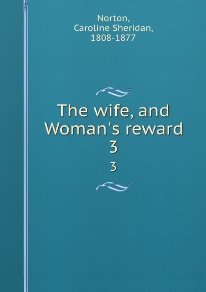 Caroline Sheridan Norton The wife, and Woman.s reward. 3