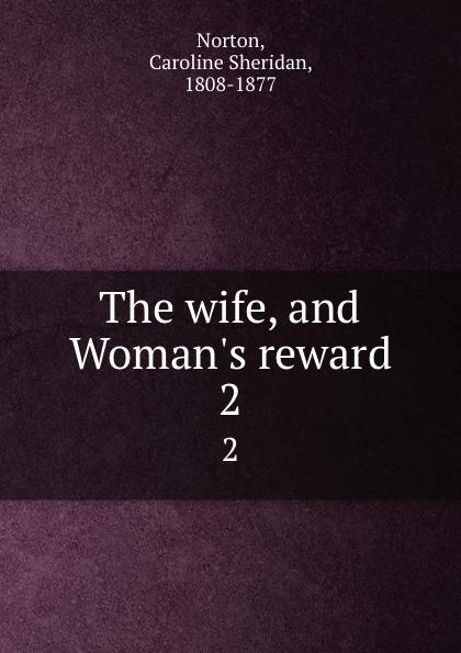 Caroline Sheridan Norton The wife, and Woman.s reward. 2