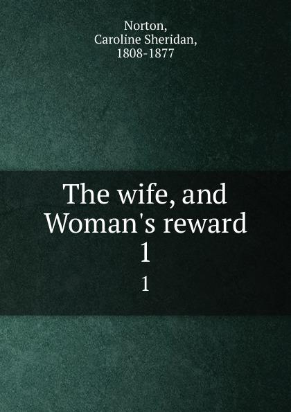 Caroline Sheridan Norton The wife, and Woman.s reward. 1