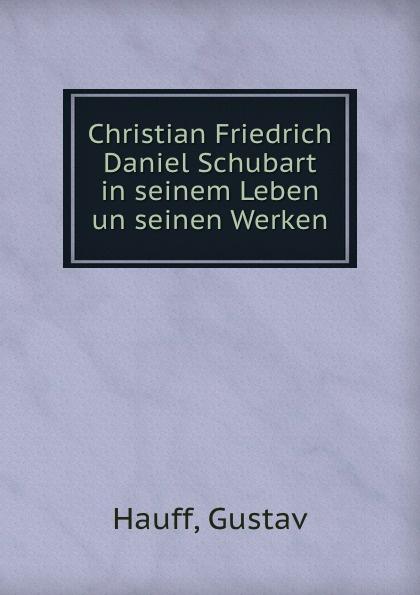 Gustav Hauff Christian Friedrich Daniel Schubart in seinem Leben un seinen Werken christian schubart gedichte
