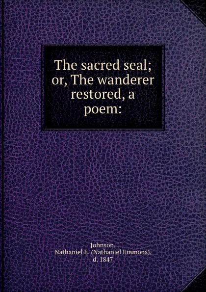 Nathaniel Emmons Johnson The sacred seal; or, The wanderer restored, a poem: