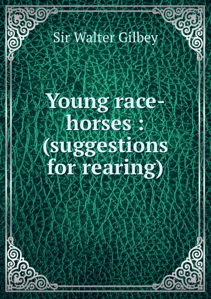 Gilbey Walter Young race-horses : (suggestions for rearing) gilbey walter horses past and present