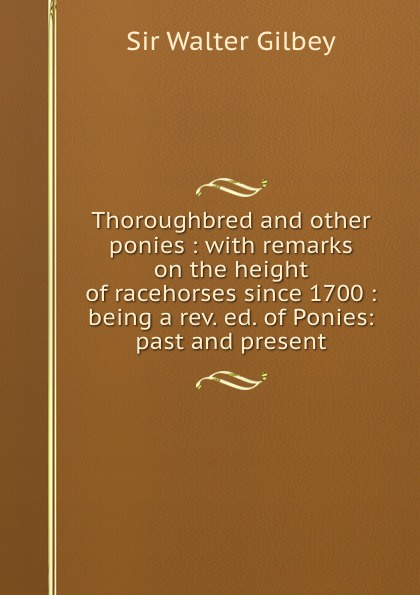 Gilbey Walter Thoroughbred and other ponies : with remarks on the height of racehorses since 1700 : being a rev. ed. of Ponies: past and present gilbey walter horses past and present