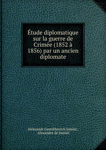 Aleksandr Genrikhovich Jomini Etude diplomatique sur la guerre de Crimee (1852 a 1856) par un ancien diplomate