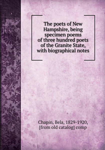 Bela Chapin The poets of New Hampshire, being specimen poems of three hundred poets of the Granite State, with biographical notes h m chapin life of deacon samuel chapin of springfield