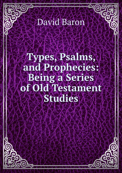 David Baron Types, Psalms, and Prophecies: Being a Series of Old Testament Studies