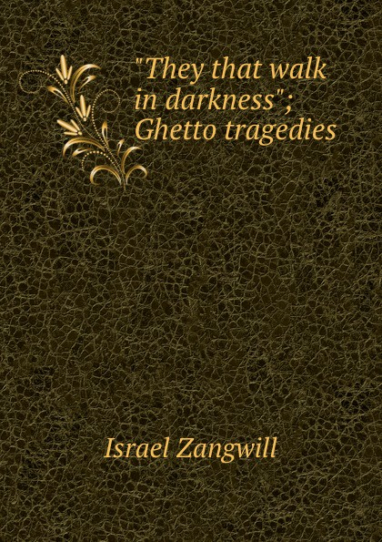 Israel Zangwill They that walk in darkness; Ghetto tragedies