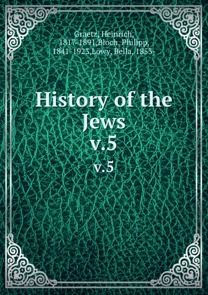 Heinrich Graetz History of the Jews. v.5 heinrich graetz history of the jews v 5