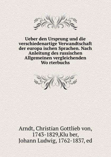 Christian Gottlieb von Arndt Ueber den Ursprung und die verschiedenartige Verwandtschaft der europaischen Sprachen. Nach Anleitung des russischen Allgemeinen vergleichenden Worterbuchs