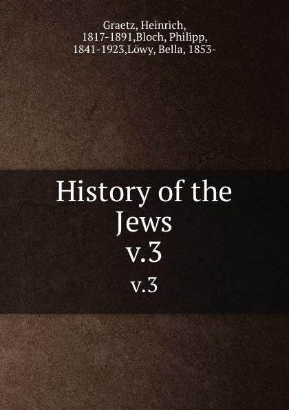 Heinrich Graetz History of the Jews. v.3 heinrich graetz history of the jews v 5