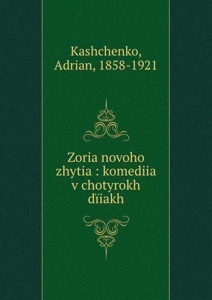 Adrian Kashchenko Zoria novoho zhytia : komediia v chotyrokh diiakh