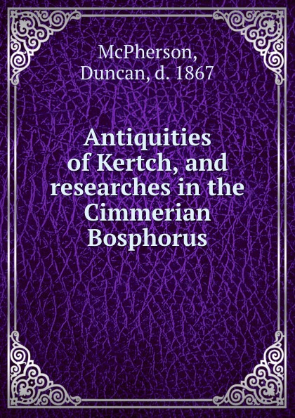 Duncan McPherson Antiquities of Kertch, and researches in the Cimmerian Bosphorus jd mcpherson jd mcpherson let the good times roll