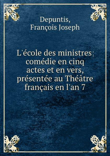 François Joseph Depuntis L.ecole des ministres; comedie en cinq actes et en vers, presentee au Theatre francais en l.an 7 françois joseph depuntis l ecole des ministres comedie en cinq actes et en vers presentee au theatre francais en l an 7