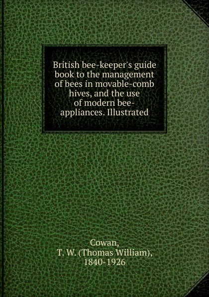 Thomas William Cowan British bee-keeper.s guide book to the management of bees in movable-comb hives, and the use of modern bee-appliances. Illustrated the enigma that was thomas william cowan