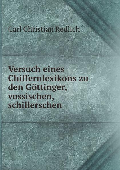 Carl Christian Redlich Versuch eines Chiffernlexikons zu den Gottinger, vossischen, schillerschen . carl christian redlich gottinger musenalmanach auf 1771