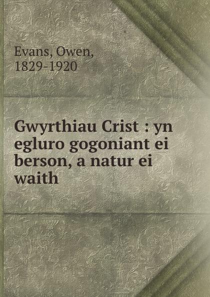 Owen Evans Gwyrthiau Crist : yn egluro gogoniant ei berson, a natur ei waith john jewel diffyniad ffydd eglwys loegr wedi ei gyfieithu drwy waith m kyffin hefyd