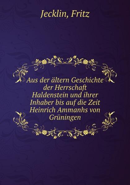 Fritz Jecklin Aus der altern Geschichte der Herrschaft Haldenstein und ihrer Inhaber bis auf die Zeit Heinrich Ammanhs von Gruningen