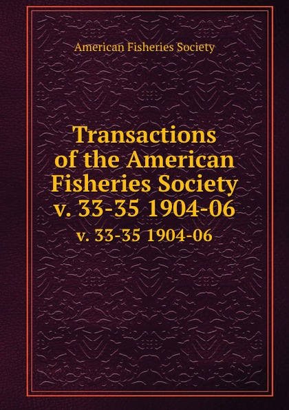 Transactions of the American Fisheries Society. v. 33-35 1904-06