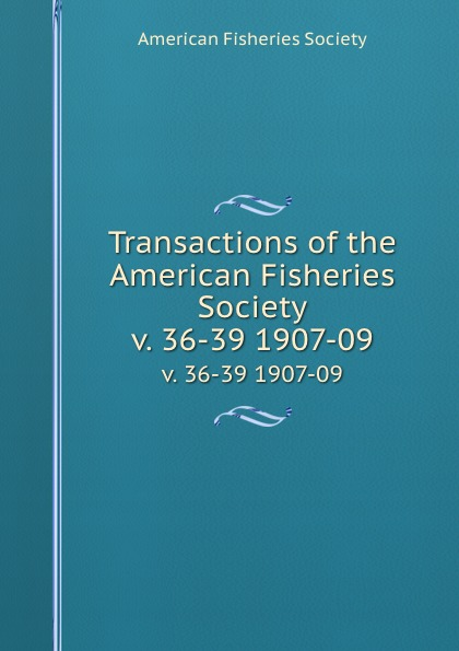 Transactions of the American Fisheries Society. v. 36-39 1907-09
